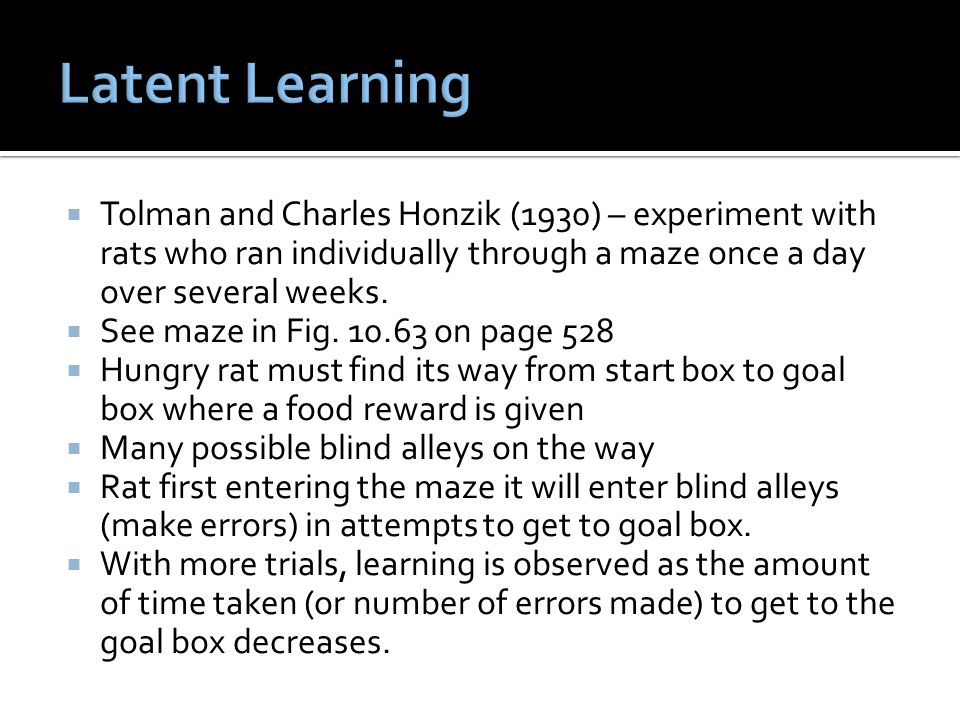  Tolman and Charles Honzik (1930) – experiment with rats who ran individually through a maze once a day over several weeks.  See maze in Fig. 10.63