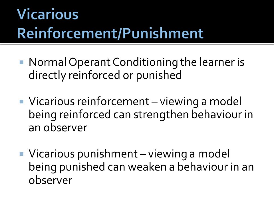  Normal Operant Conditioning the learner is directly reinforced or punished  Vicarious reinforcement – viewing a model being reinforced can strengthen behaviour in an observer  Vicarious punishment – viewing a model being punished can weaken a behaviour in an observer