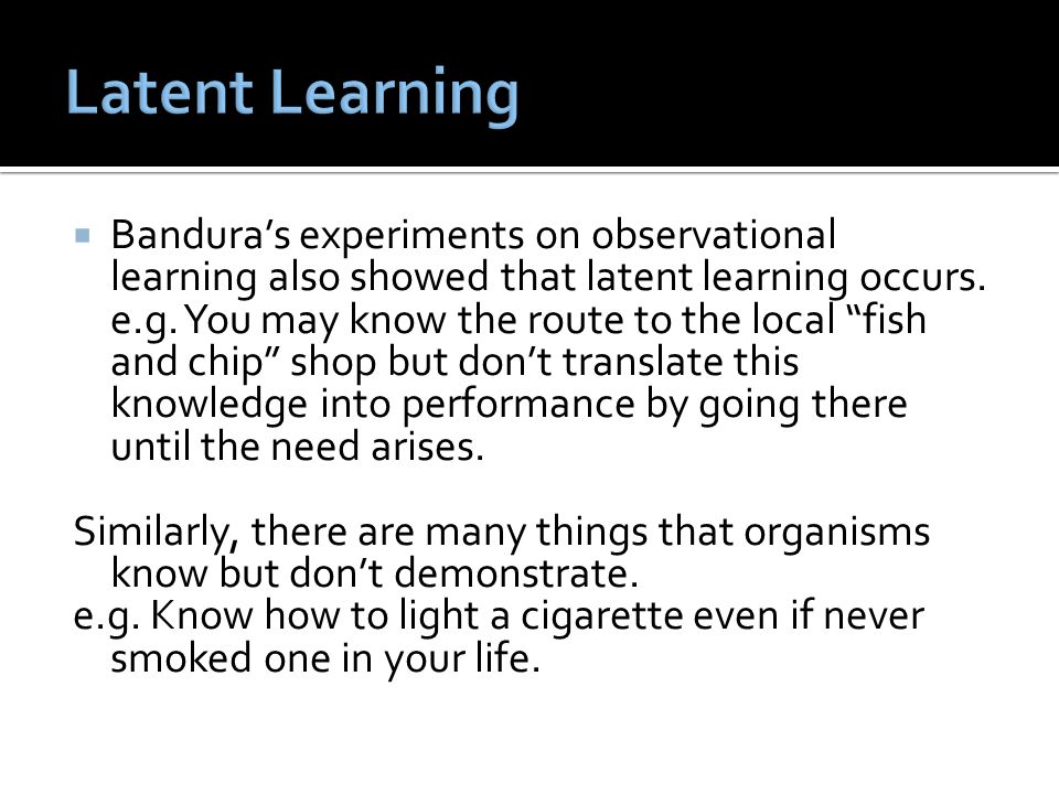  Bandura's experiments on observational learning also showed that latent learning occurs.