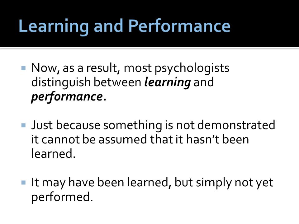  Now, as a result, most psychologists distinguish between learning and performance.  Just because something is not demonstrated it cannot be assumed