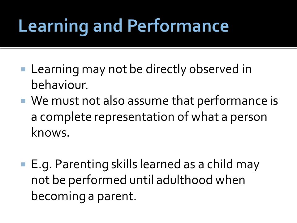  Learning may not be directly observed in behaviour.  We must not also assume that performance is a complete representation of what a person knows.