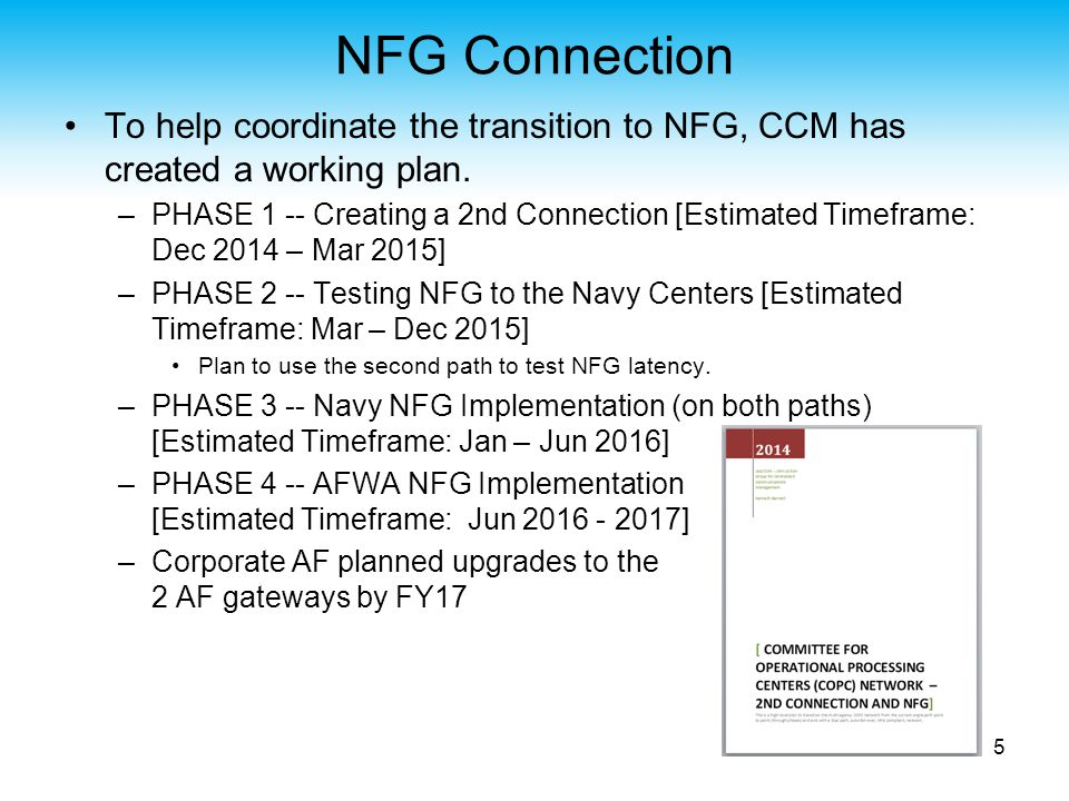 NFG Connection DISA gave an update at the Sept CSAB meeting: Site 1: Warner Robins – June 2013 Site 2: Columbus – Sept 2013 (Supporting Suitland) Site 3: San Antonio – 14 Nov 2014 (Supporting Boulder) Timeline and Dependencies –CCM intends to continue use of the current Point To Point (PTPs), as well as utilize the new Boulder links when necessary, while also pursuing our individual NFG connectivity readiness efforts.