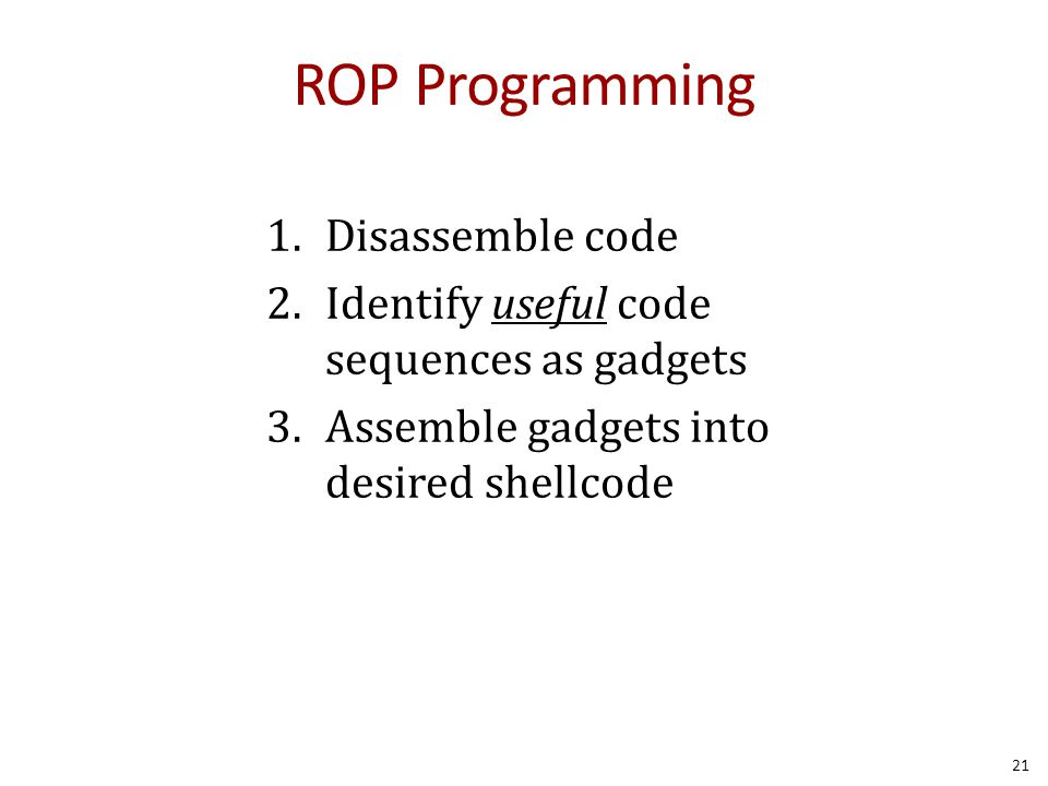 ROP Programming 1.Disassemble code 2.Identify useful code sequences as gadgets 3.Assemble gadgets into desired shellcode 21