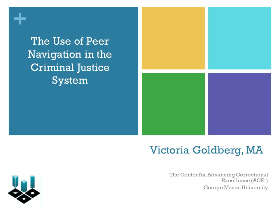 + Victoria Goldberg, MA The Center for Advancing Correctional Excellence (ACE!) George Mason University The Use of Peer Navigation in the Criminal Justice System
