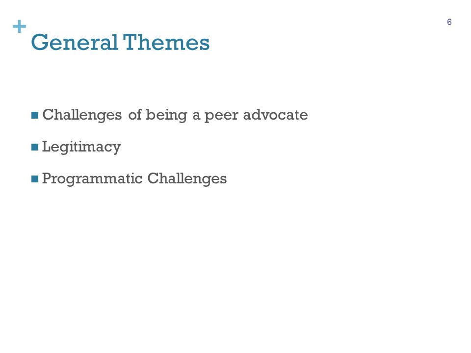 + General Themes Challenges of being a peer advocate Legitimacy Programmatic Challenges 6
