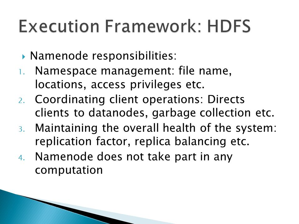  Namenode responsibilities: 1. Namespace management: file name, locations, access privileges etc.