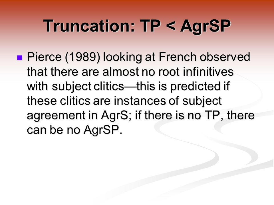 Truncation: TP < AgrSP Pierce (1989) looking at French observed that there are almost no root infinitives with subject clitics—this is predicted if these clitics are instances of subject agreement in AgrS; if there is no TP, there can be no AgrSP.