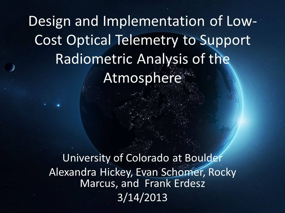 Design and Implementation of Low- Cost Optical Telemetry to Support Radiometric Analysis of the Atmosphere University of Colorado at Boulder Alexandra Hickey, Evan Schomer, Rocky Marcus, and Frank Erdesz 3/14/2013