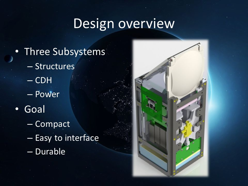 Design overview Three Subsystems – Structures – CDH – Power Goal – Compact – Easy to interface – Durable