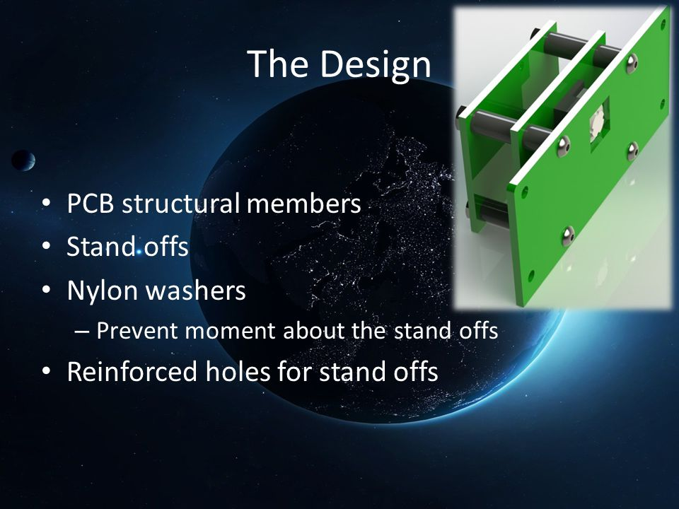 The Design PCB structural members Stand offs Nylon washers – Prevent moment about the stand offs Reinforced holes for stand offs