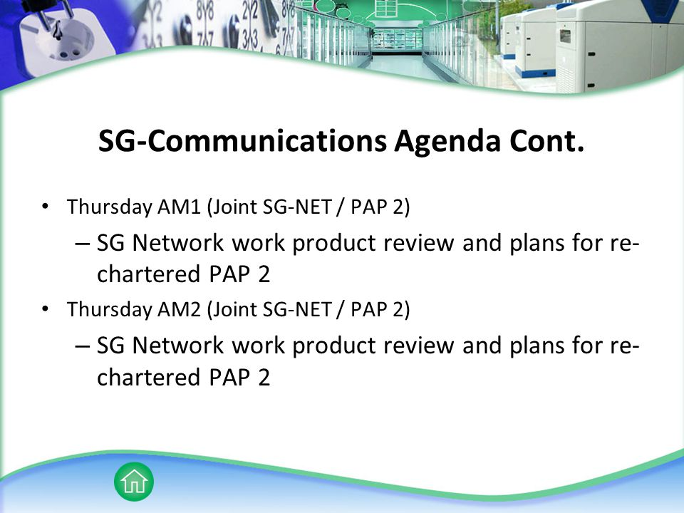 SG-Communications Agenda Cont. Thursday AM1 (Joint SG-NET / PAP 2) – SG Network work product review and plans for re- chartered PAP 2 Thursday AM2 (Jo