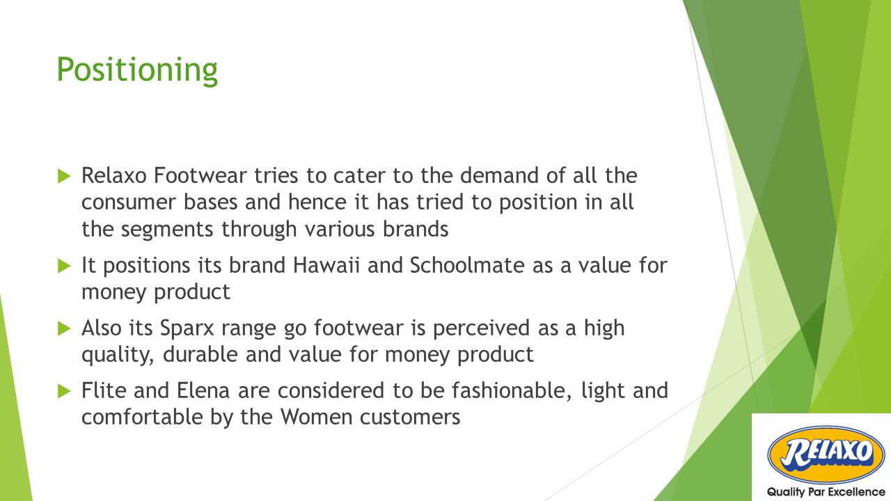 Positioning  Relaxo Footwear tries to cater to the demand of all the consumer bases and hence it has tried to position in all the segments through va