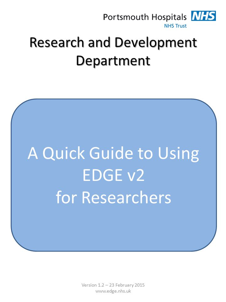 Research and Development Department A Quick Guide to Using EDGE v2 for Researchers Version 1.2 – 23 February 2015 www.edge.nhs.uk