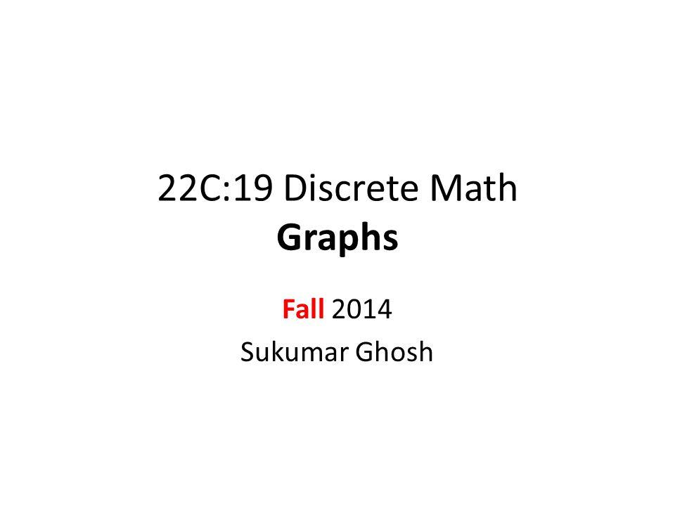 22C:19 Discrete Math Graphs Fall 2014 Sukumar Ghosh
