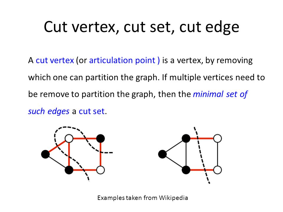 Cut vertex, cut set, cut edge A cut vertex (or articulation point ) is a vertex, by removing which one can partition the graph. If multiple vertices n