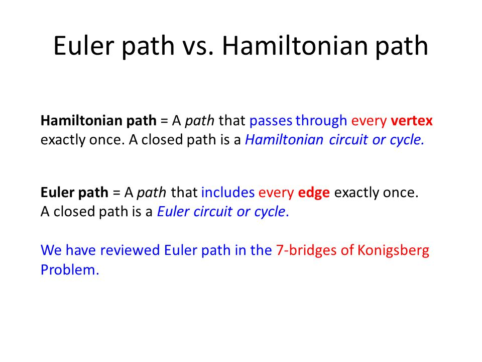 Euler path vs. Hamiltonian path Hamiltonian path = A path that passes through every vertex exactly once. A closed path is a Hamiltonian circuit or cyc