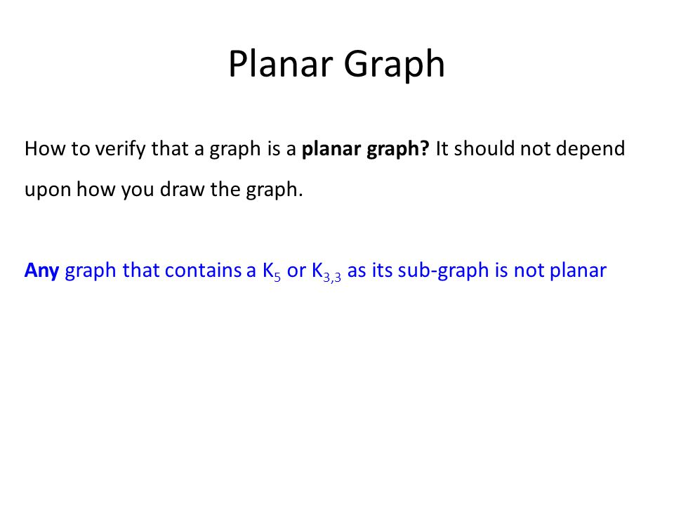 Planar Graph How to verify that a graph is a planar graph? It should not depend upon how you draw the graph. Any graph that contains a K 5 or K 3,3 as