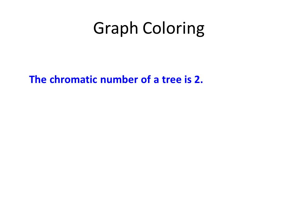 Graph Coloring The chromatic number of a tree is 2.