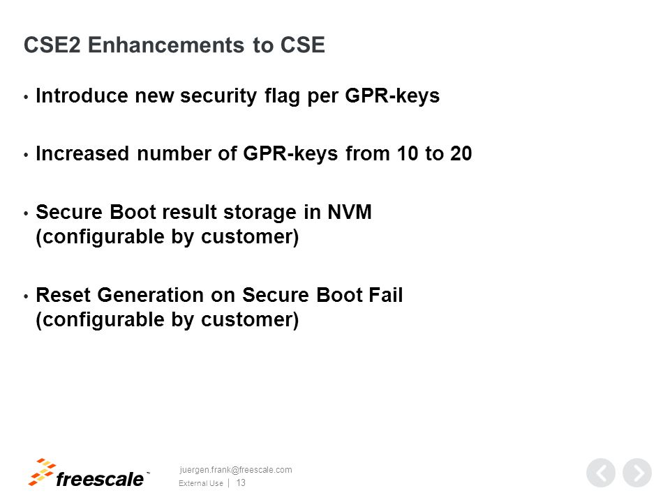 TM External Use 13 CSE2 Enhancements to CSE Introduce new security flag per GPR-keys Increased number of GPR-keys from 10 to 20 Secure Boot result storage in NVM (configurable by customer) Reset Generation on Secure Boot Fail (configurable by customer) juergen.frank@freescale.com