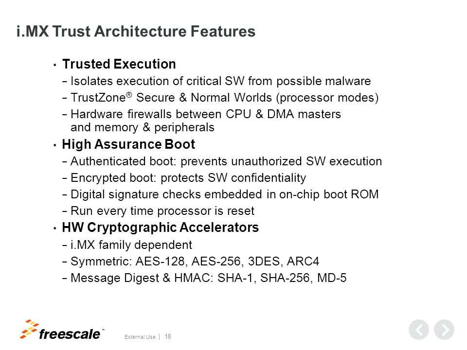 TM External Use 18 i.MX Trust Architecture Features Trusted Execution − Isolates execution of critical SW from possible malware − TrustZone ® Secure & Normal Worlds (processor modes) − Hardware firewalls between CPU & DMA masters and memory & peripherals High Assurance Boot − Authenticated boot: prevents unauthorized SW execution − Encrypted boot: protects SW confidentiality − Digital signature checks embedded in on-chip boot ROM − Run every time processor is reset HW Cryptographic Accelerators − i.MX family dependent − Symmetric: AES-128, AES-256, 3DES, ARC4 − Message Digest & HMAC: SHA-1, SHA-256, MD-5