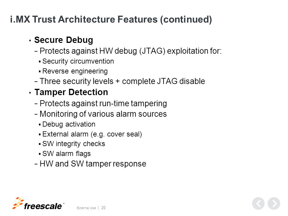 TM External Use 20 i.MX Trust Architecture Features (continued) Secure Debug − Protects against HW debug (JTAG) exploitation for:  Security circumvention  Reverse engineering − Three security levels + complete JTAG disable Tamper Detection − Protects against run-time tampering − Monitoring of various alarm sources  Debug activation  External alarm (e.g.