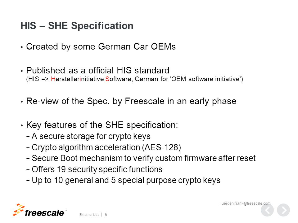 TM External Use 6 HIS – SHE Specification Created by some German Car OEMs Published as a official HIS standard (HIS => Herstellerinitiative Software, German for OEM software initiative ) Re-view of the Spec.