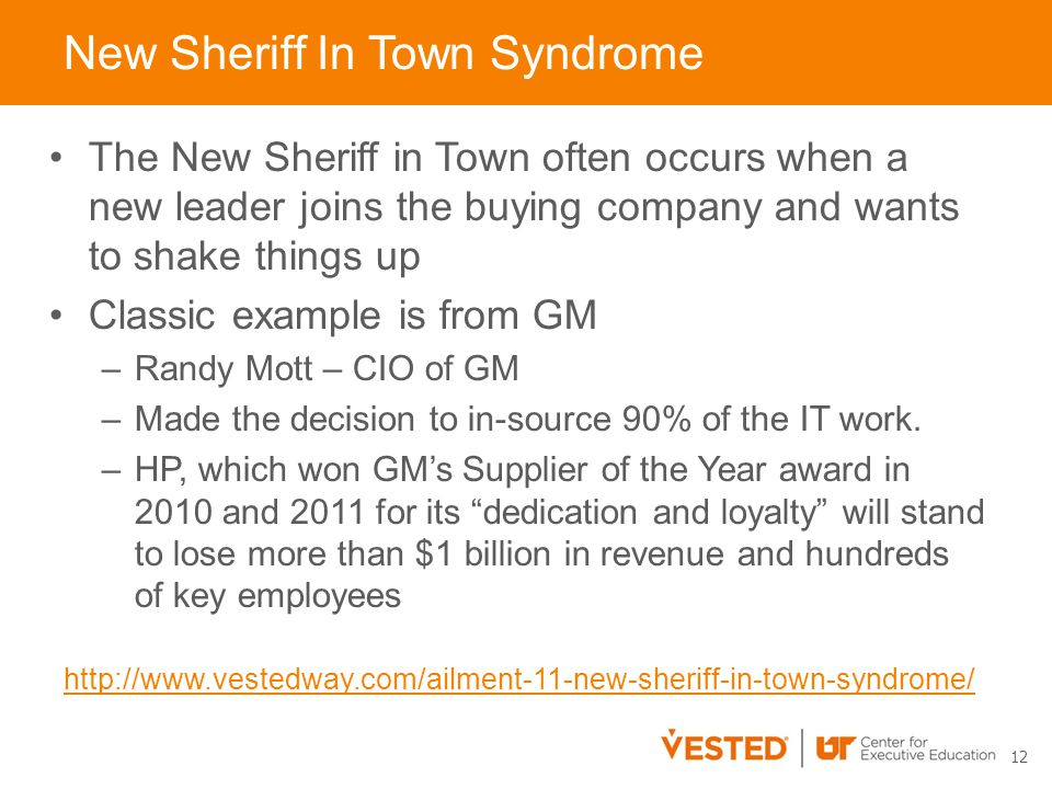 New Sheriff In Town Syndrome 12 The New Sheriff in Town often occurs when a new leader joins the buying company and wants to shake things up Classic example is from GM –Randy Mott – CIO of GM –Made the decision to in-source 90% of the IT work.