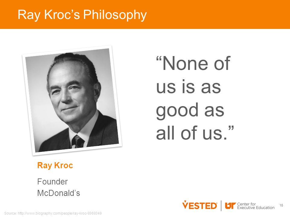 15 Ray Kroc Founder McDonald's Ray Kroc's Philosophy None of us is as good as all of us. Source: http://www.biography.com/people/ray-kroc-9369349