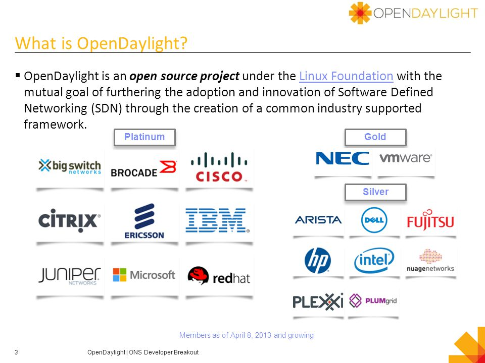 4 OpenDaylight goals  Code: To create a robust, extensible, open source code base that covers the major common components required to build an SDN solution  Acceptance: To get broad industry acceptance amongst vendors and users  Community: To have a thriving and growing technical community contributing to the code base, using the code in commercial products, and adding value above, below and around  Key Principles: Open, transparent, fair OpenDaylight   ONS Developer Breakout