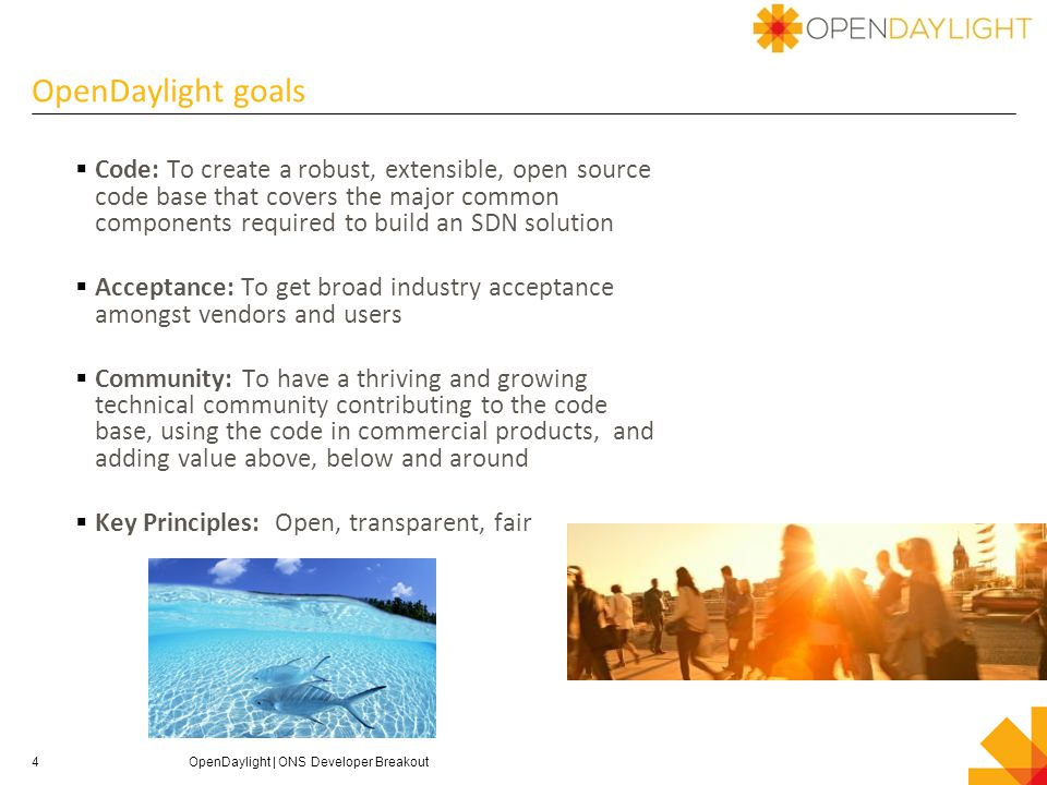 4 OpenDaylight goals  Code: To create a robust, extensible, open source code base that covers the major common components required to build an SDN solution  Acceptance: To get broad industry acceptance amongst vendors and users  Community: To have a thriving and growing technical community contributing to the code base, using the code in commercial products, and adding value above, below and around  Key Principles: Open, transparent, fair OpenDaylight | ONS Developer Breakout