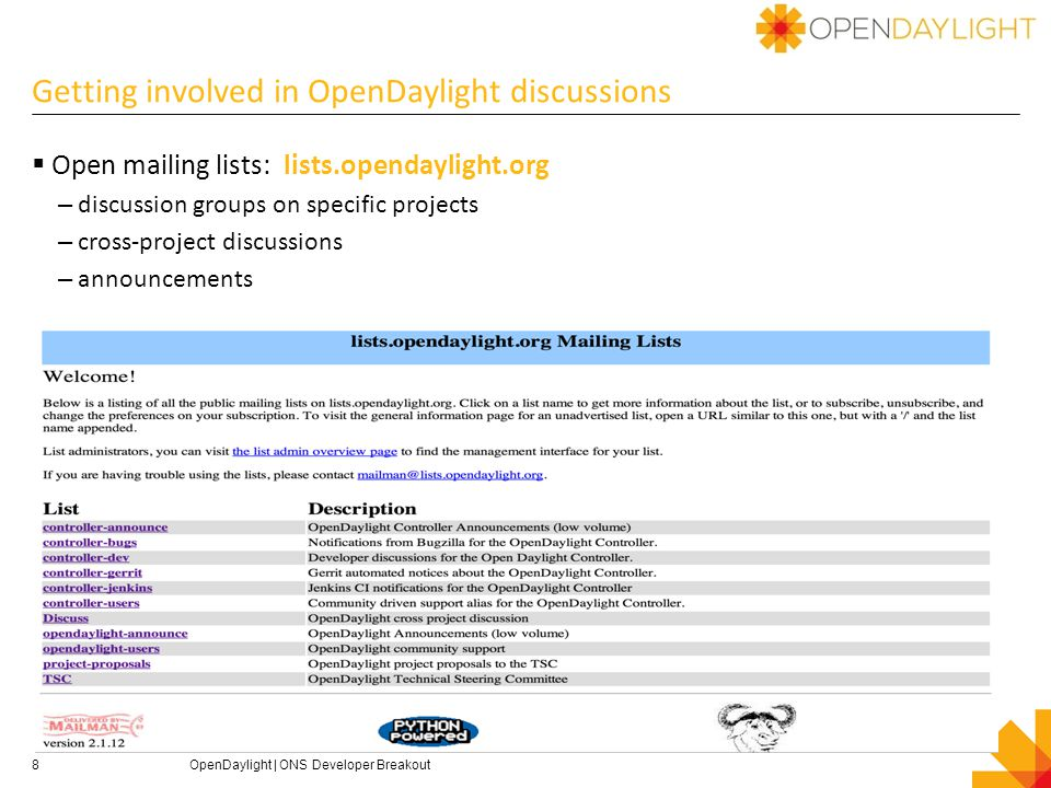 OpenDaylight governance – 10K view  Bylaws: http://www.opendaylight.org/project/bylawshttp://www.opendaylight.org/project/bylaws  ODP Board of Directors will manage business leadership for OpenDaylight including governance, marketing and operational decisions – Initial BOD populated by Platinum members + 1 gold + 1 silver  ODP Technical Steering Committee sets technical direction – TSC provides technical leadership for OpenDaylight – TSC members are elected and is comprised of developers and project leaders Initially seeded with Platinum member representatives – TSC chair ex-officio member of the Board – TSC chair elected annually with no term limits  Importantly: OpenDaylight is open to anyone.