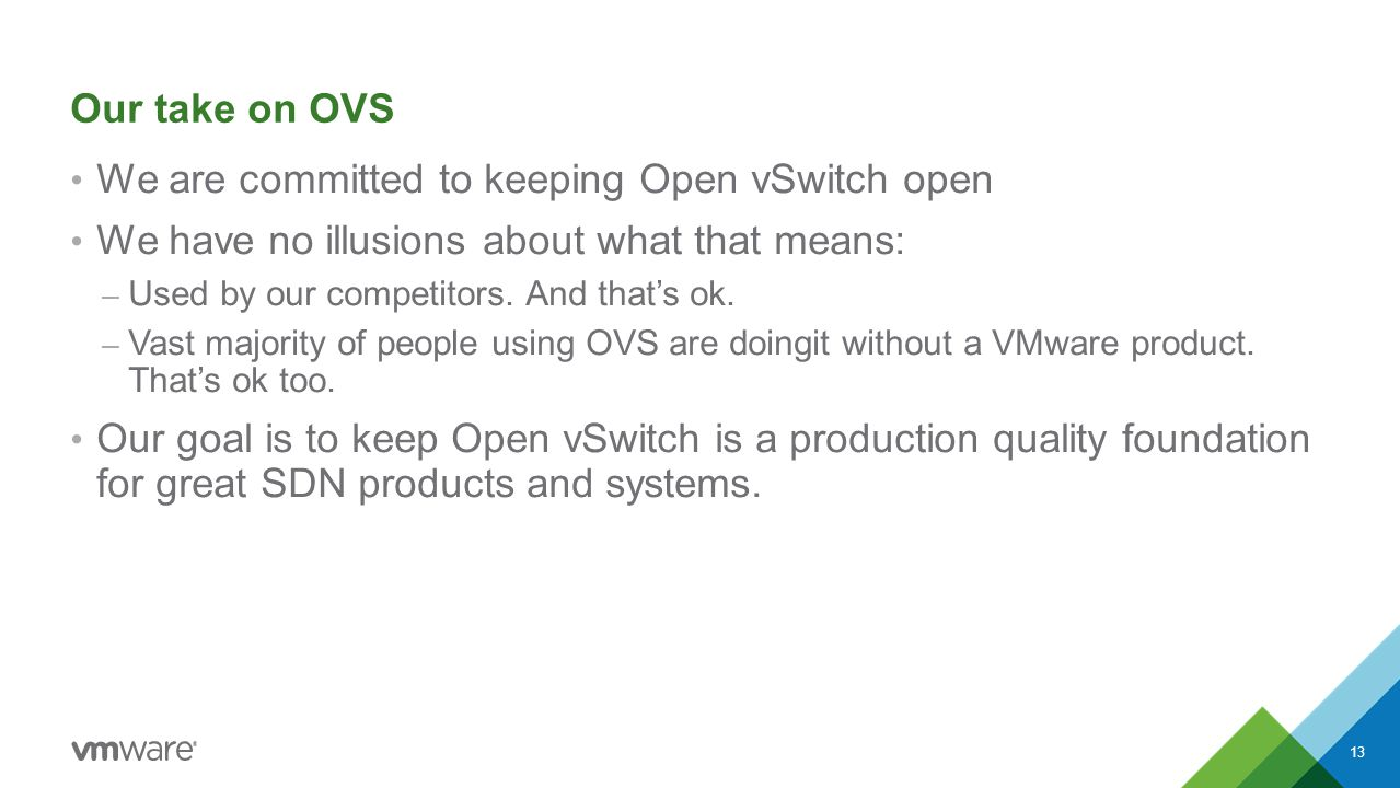 Our take on OVS We are committed to keeping Open vSwitch open We have no illusions about what that means: – Used by our competitors.