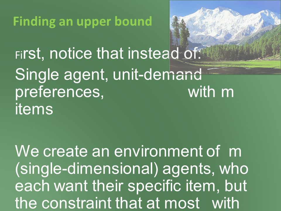Finding an upper bound Fi rst, notice that instead of: Single agent, unit-demand preferences, with m items We create an environment of m (single-dimensional) agents, who each want their specific item, but with the constraint that at most one can be served.