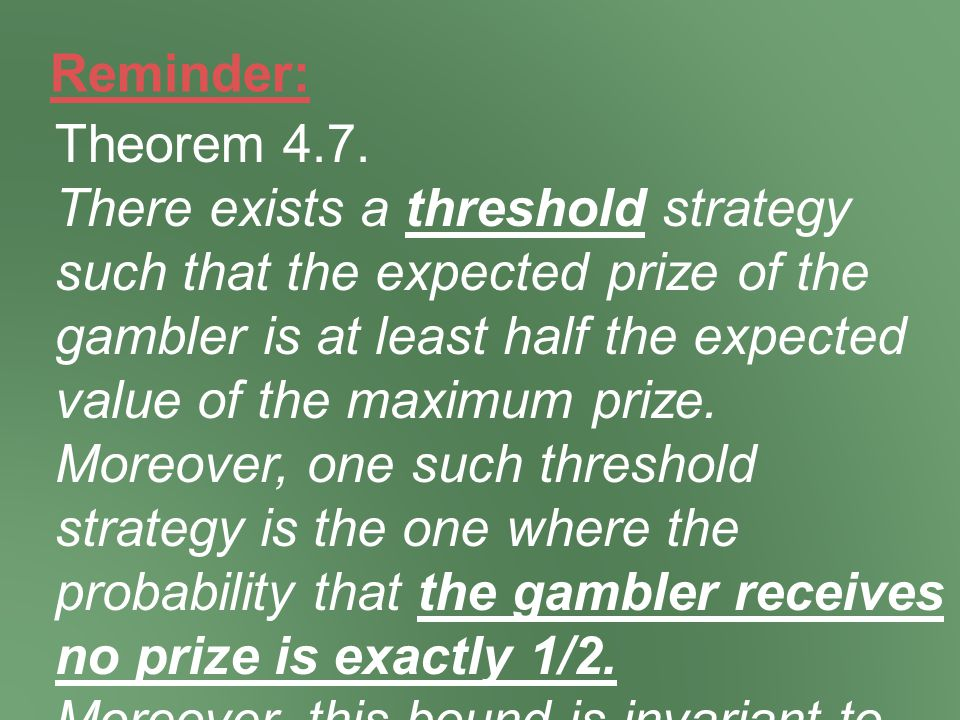 Reminder: Theorem 4.7. There exists a threshold strategy such that the expected prize of the gambler is at least half the expected value of the maximu