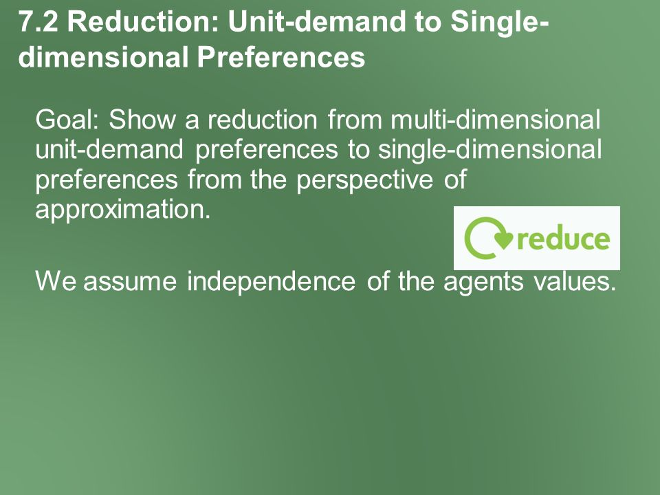7.2 Reduction: Unit-demand to Single- dimensional Preferences Goal: Show a reduction from multi-dimensional unit-demand preferences to single-dimensional preferences from the perspective of approximation.