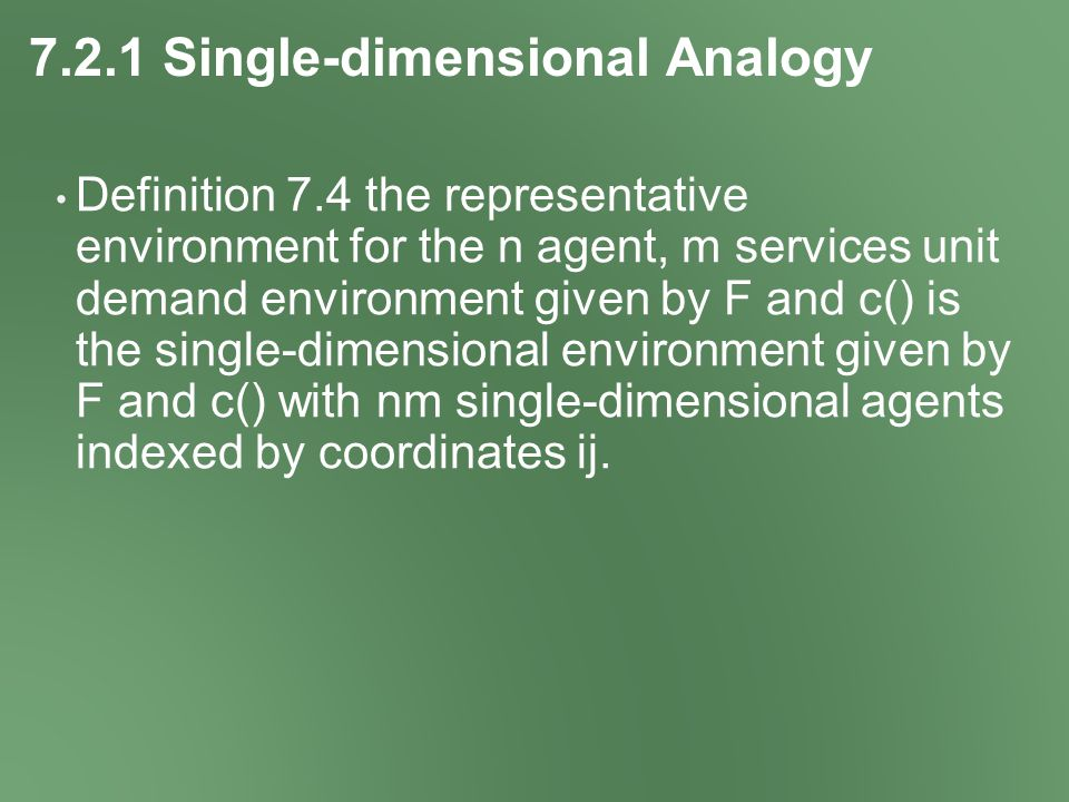 7.2.1 Single-dimensional Analogy Definition 7.4 the representative environment for the n agent, m services unit demand environment given by F and c() is the single-dimensional environment given by F and c() with nm single-dimensional agents indexed by coordinates ij.