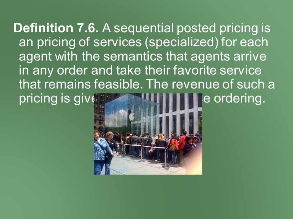 Definition 7.6. A sequential posted pricing is an pricing of services (specialized) for each agent with the semantics that agents arrive in any order