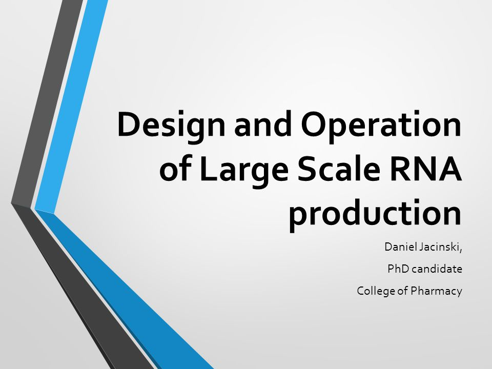 Design and Operation of Large Scale RNA production Daniel Jacinski, PhD candidate College of Pharmacy