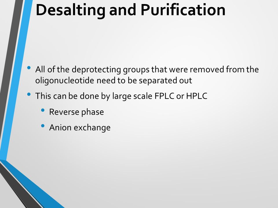 Desalting and Purification All of the deprotecting groups that were removed from the oligonucleotide need to be separated out This can be done by larg