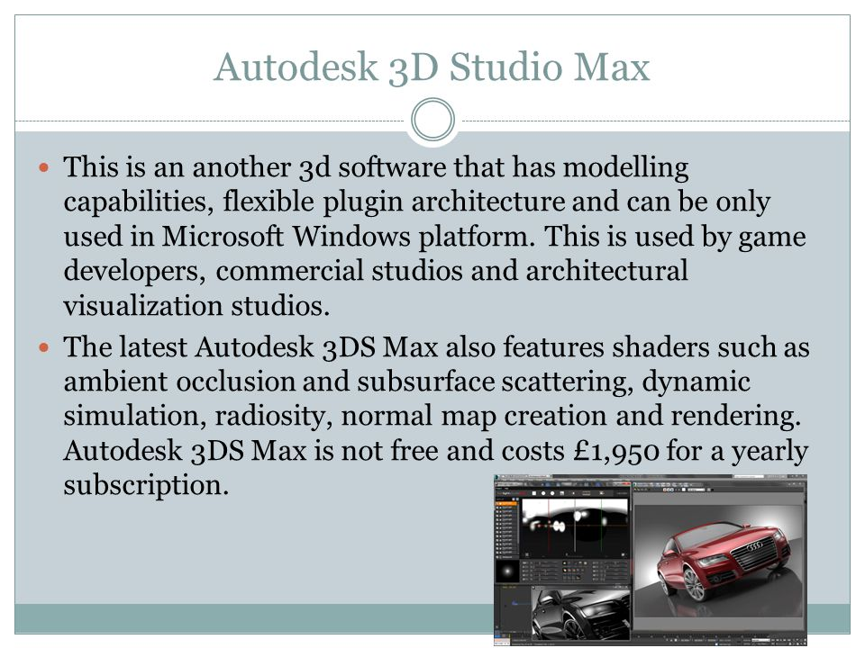 Autodesk 3D Studio Max This is an another 3d software that has modelling capabilities, flexible plugin architecture and can be only used in Microsoft Windows platform.