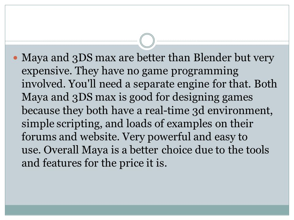 Maya and 3DS max are better than Blender but very expensive. They have no game programming involved. You'll need a separate engine for that. Both Maya