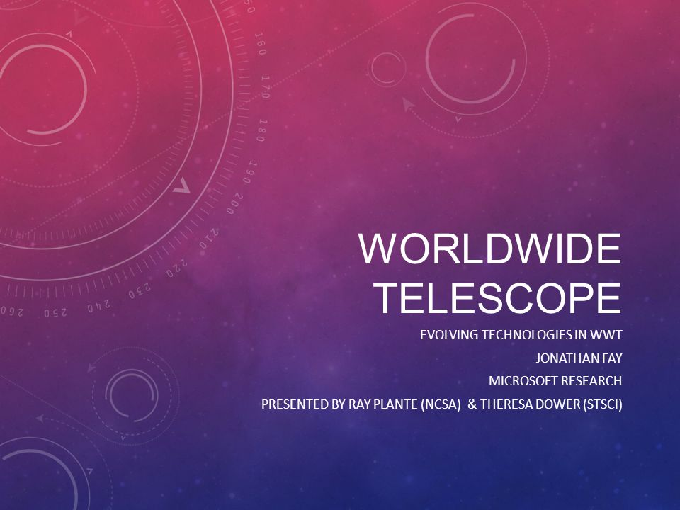 WORLDWIDE TELESCOPE EVOLVING TECHNOLOGIES IN WWT JONATHAN FAY MICROSOFT RESEARCH PRESENTED BY RAY PLANTE (NCSA) & THERESA DOWER (STSCI)
