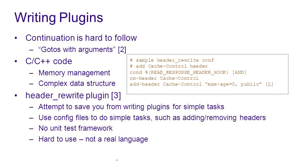 Writing Plugins Continuation is hard to follow – Gotos with arguments [2] C/C++ code –Memory management –Complex data structure header_rewrite plugin [3] –Attempt to save you from writing plugins for simple tasks –Use config files to do simple tasks, such as adding/removing headers –No unit test framework –Hard to use – not a real language 4 # sample header_rewrite conf # add Cache-Control header cond %{READ_RESPONSE_HEADER_HOOK} [AND] rm-header Cache-Control add-header Cache-Control max-age=0, public [L]