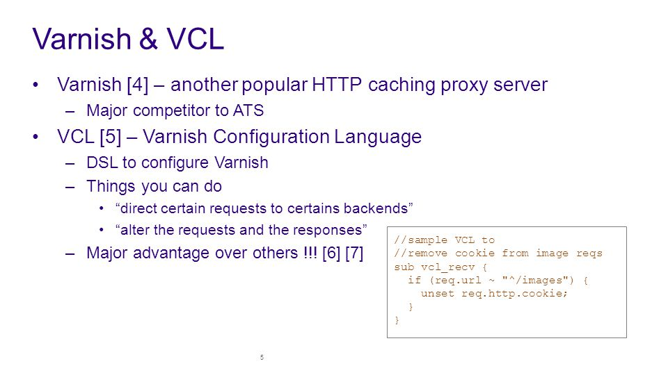 Varnish & VCL Varnish [4] – another popular HTTP caching proxy server –Major competitor to ATS VCL [5] – Varnish Configuration Language –DSL to configure Varnish –Things you can do direct certain requests to certains backends alter the requests and the responses –Major advantage over others !!.