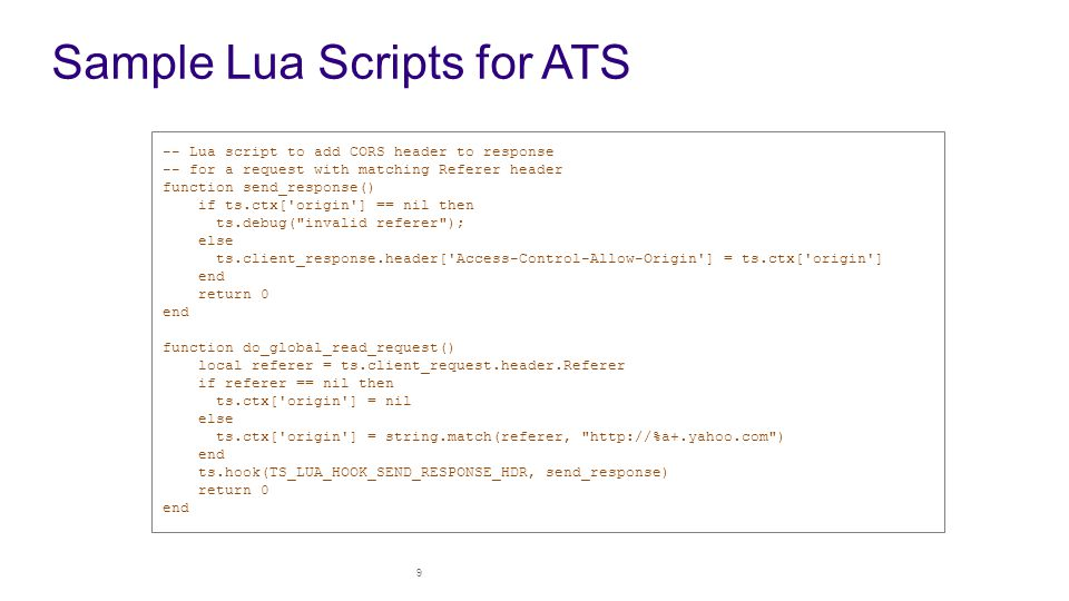 Sample Lua Scripts for ATS 9 -- Lua script to add CORS header to response -- for a request with matching Referer header function send_response() if ts.ctx[ origin ] == nil then ts.debug( invalid referer ); else ts.client_response.header[ Access-Control-Allow-Origin ] = ts.ctx[ origin ] end return 0 end function do_global_read_request() local referer = ts.client_request.header.Referer if referer == nil then ts.ctx[ origin ] = nil else ts.ctx[ origin ] = string.match(referer, http://%a+.yahoo.com ) end ts.hook(TS_LUA_HOOK_SEND_RESPONSE_HDR, send_response) return 0 end