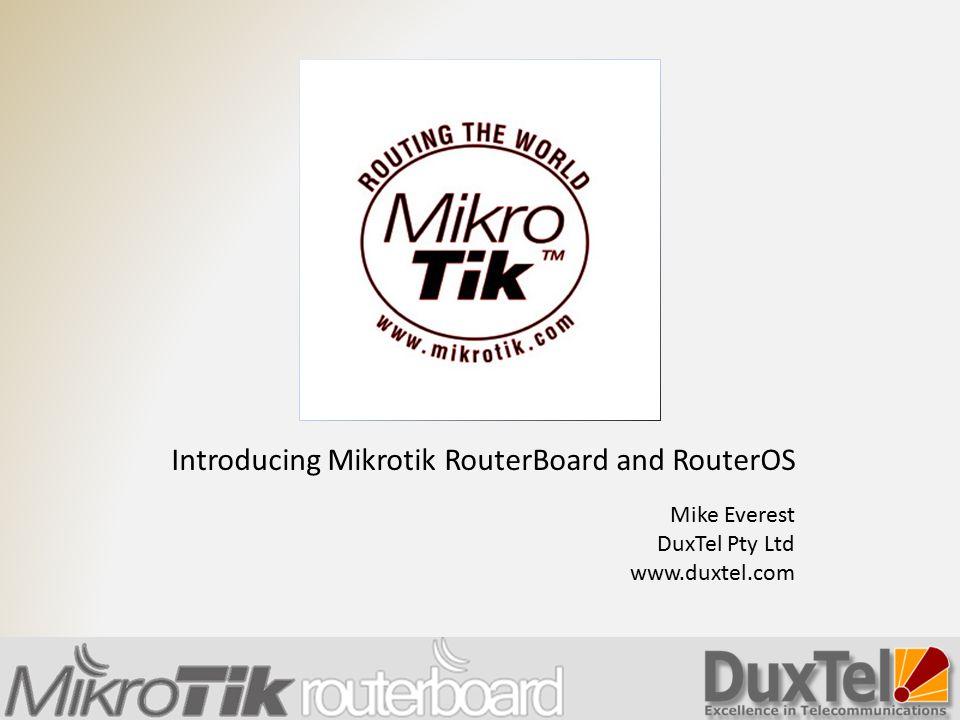 Introducing Mikrotik RouterBoard and RouterOS Mike Everest DuxTel Pty Ltd www.duxtel.com