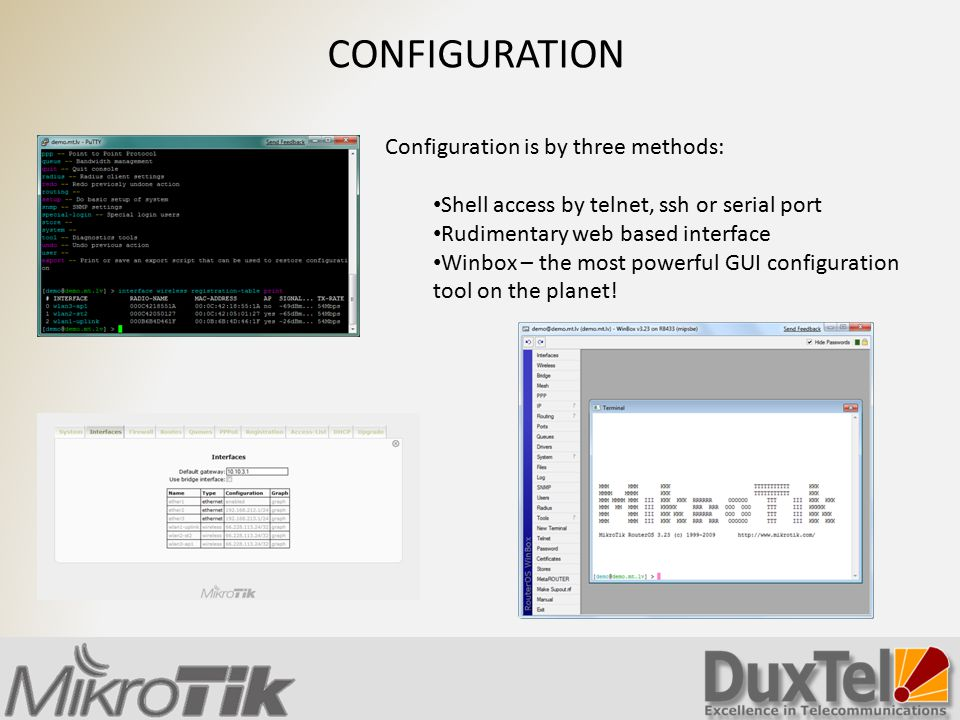 CONFIGURATION Configuration is by three methods: Shell access by telnet, ssh or serial port Rudimentary web based interface Winbox – the most powerful