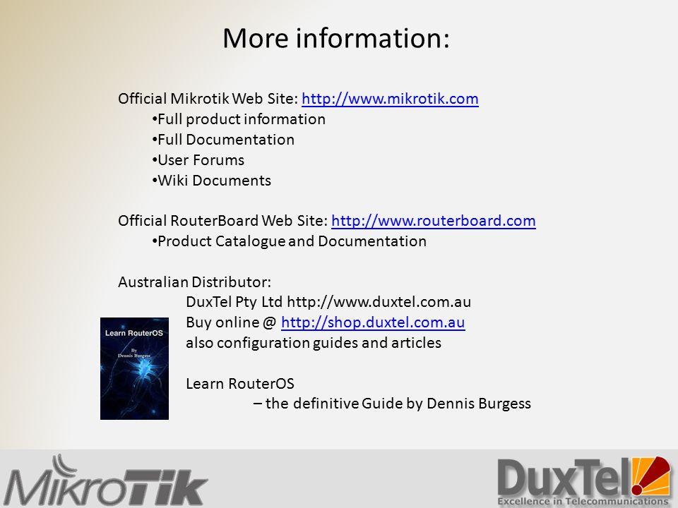 More information: Official Mikrotik Web Site: http://www.mikrotik.comhttp://www.mikrotik.com Full product information Full Documentation User Forums W