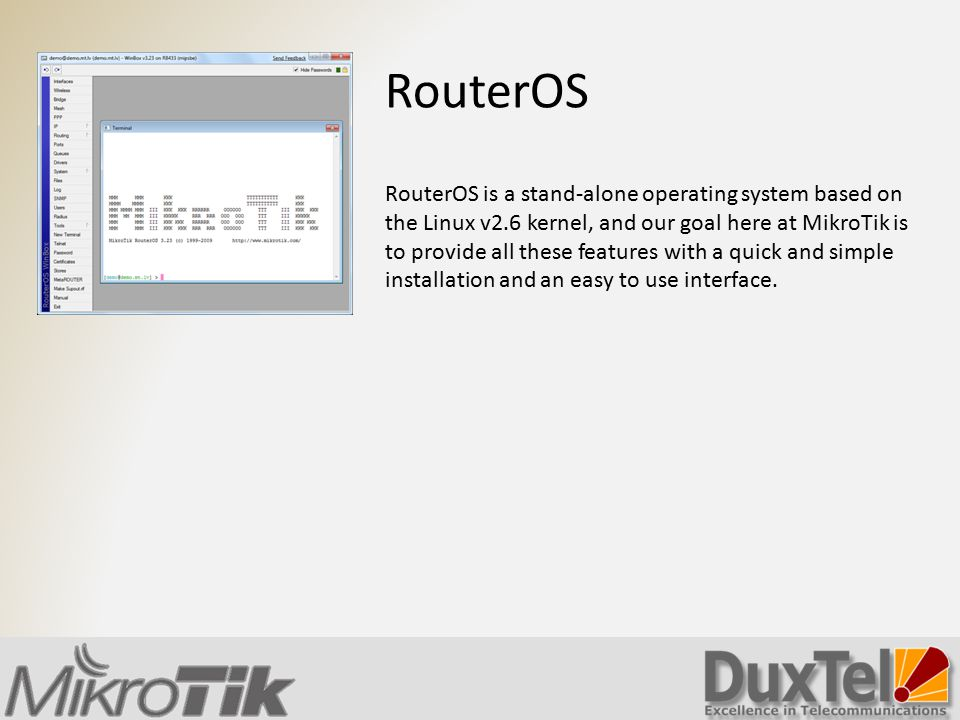 RouterOS RouterOS is a stand-alone operating system based on the Linux v2.6 kernel, and our goal here at MikroTik is to provide all these features wit
