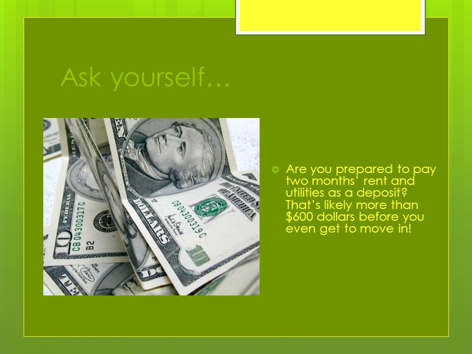 Ask yourself…  Are you prepared to pay two months' rent and utilities as a deposit.